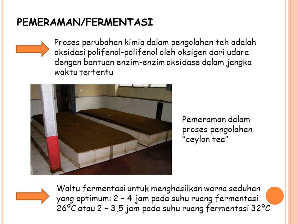 PEMERAMAN/FERMENTASI Proses perubahan kimia dalam pengolahan teh adalah oksidasi polifenol-polifenol oleh oksigen dari udara dengan bantuan enzim-enzim oksidase dalam jangka waktu tertentu Pemeraman dalam proses pengolahan ceylon tea Waltu fermentasi untuk menghasilkan warna seduhan yang optimum: 2 – 4 jam pada suhu ruang fermentasi 26ºC atau 2 – 3,5 jam pada suhu ruang fermentasi 32ºC