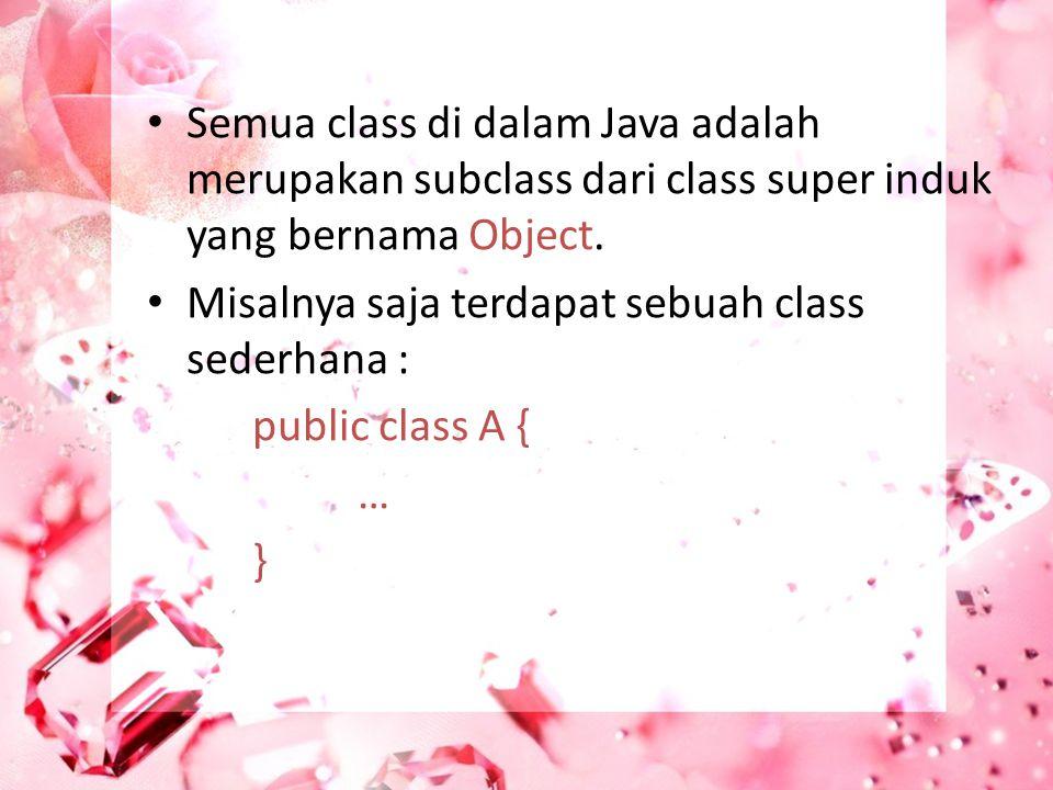 Semua class di dalam Java adalah merupakan subclass dari class super induk yang bernama Object. Misalnya saja terdapat sebuah class sederhana : public
