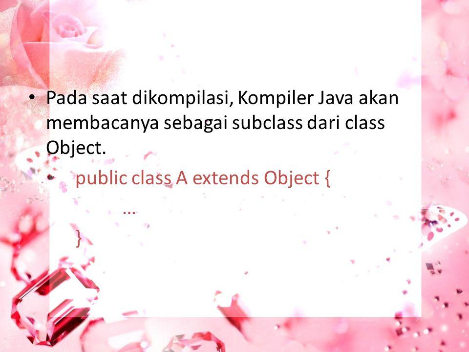 Pada saat dikompilasi, Kompiler Java akan membacanya sebagai subclass dari class Object. public class A extends Object { … }