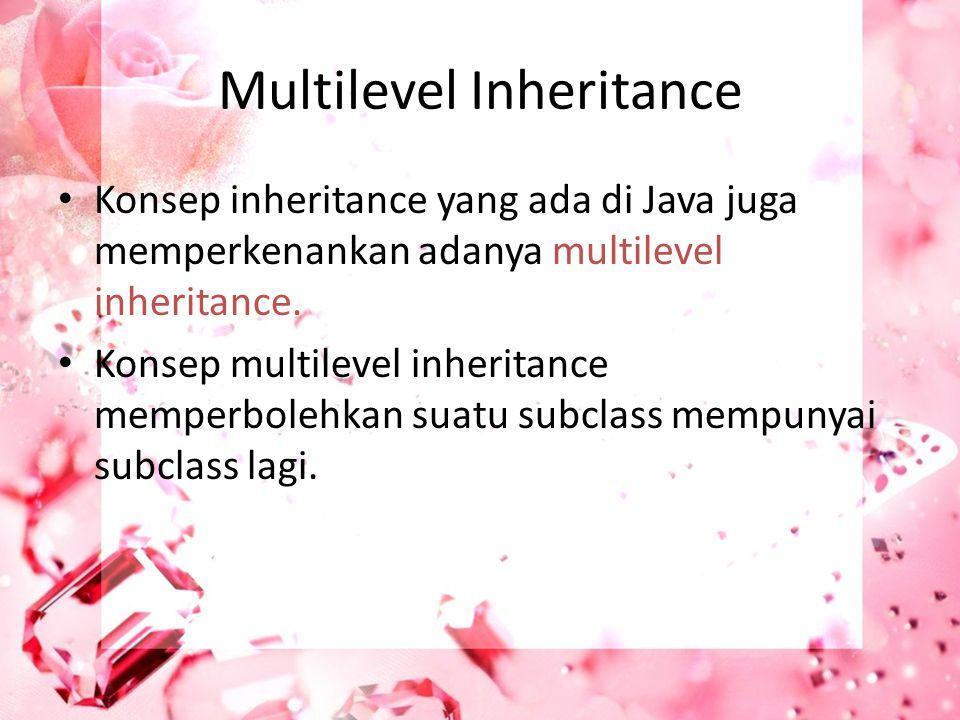 Multilevel Inheritance Konsep inheritance yang ada di Java juga memperkenankan adanya multilevel inheritance. Konsep multilevel inheritance memperbole