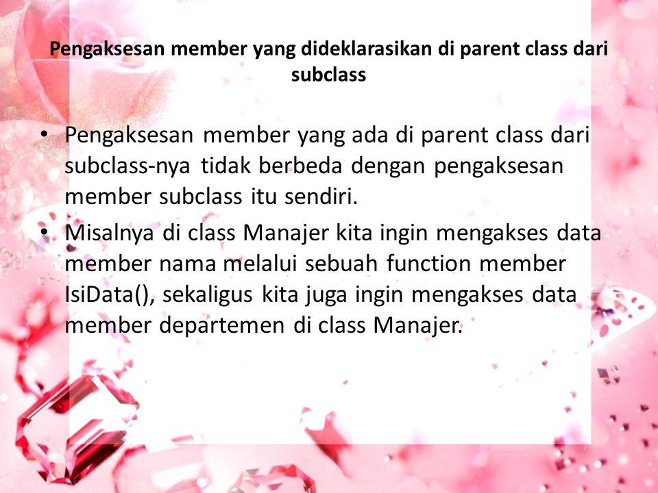 Pengaksesan member yang dideklarasikan di parent class dari subclass Pengaksesan member yang ada di parent class dari subclass-nya tidak berbeda denga