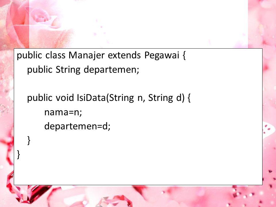public class Manajer extends Pegawai { public String departemen; public void IsiData(String n, String d) { nama=n; departemen=d; }