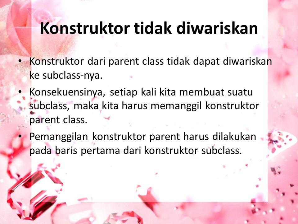 Konstruktor tidak diwariskan Konstruktor dari parent class tidak dapat diwariskan ke subclass-nya. Konsekuensinya, setiap kali kita membuat suatu subc