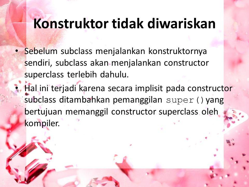 Konstruktor tidak diwariskan Sebelum subclass menjalankan konstruktornya sendiri, subclass akan menjalankan constructor superclass terlebih dahulu. Ha