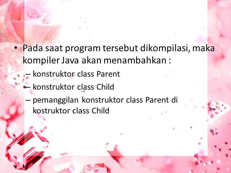 Pada saat program tersebut dikompilasi, maka kompiler Java akan menambahkan : – konstruktor class Parent – konstruktor class Child – pemanggilan konst