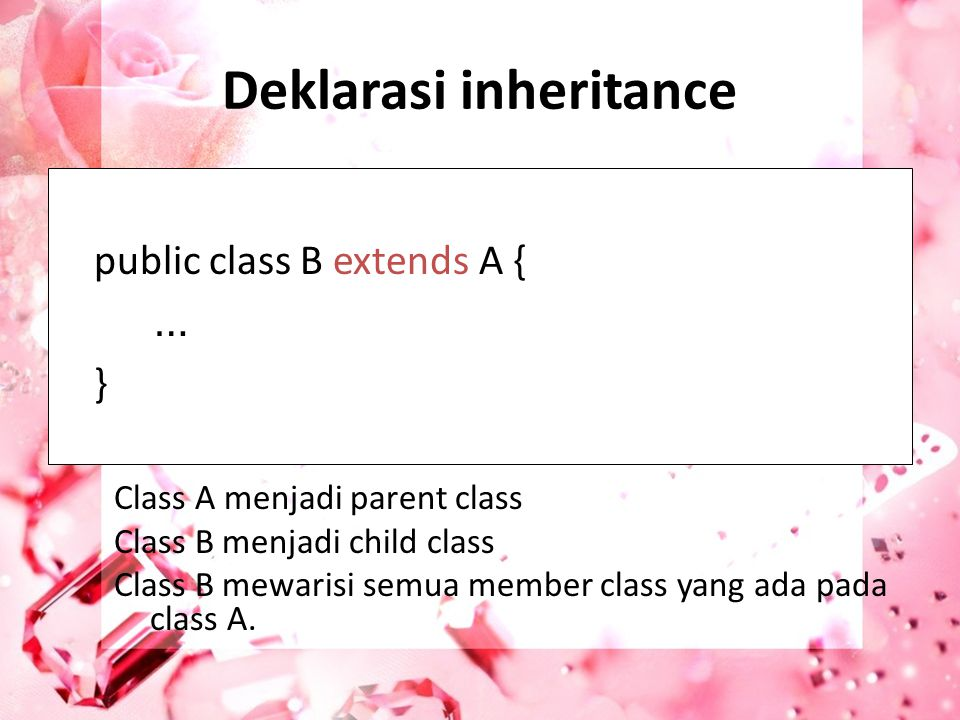 Deklarasi inheritance public class B extends A { … } Class A menjadi parent class Class B menjadi child class Class B mewarisi semua member class yang