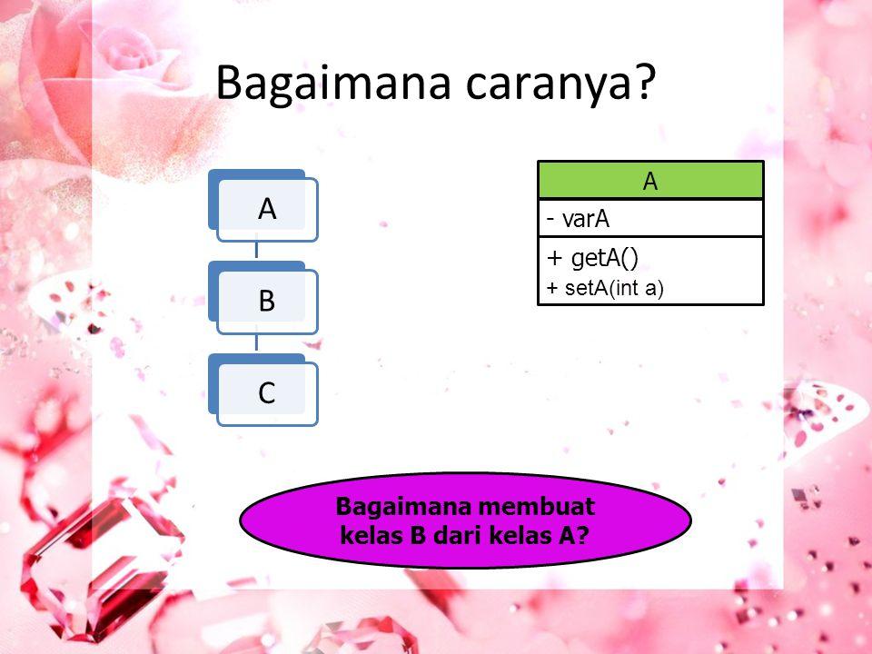 Bagaimana caranya? ABC A - varA + getA() + setA(int a) Bagaimana membuat kelas B dari kelas A?