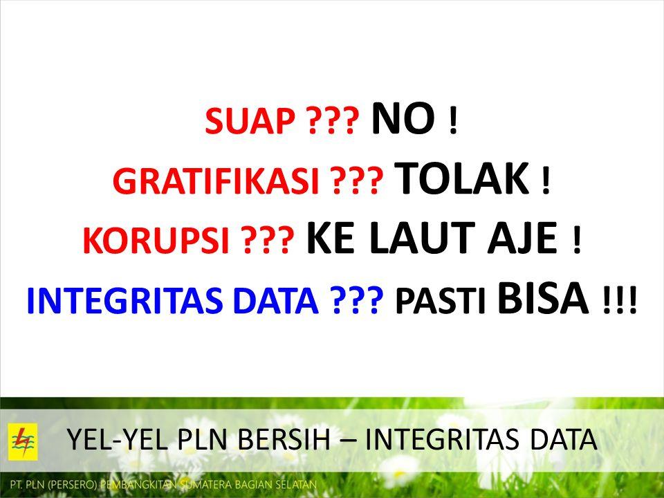 YEL-YEL PLN BERSIH – INTEGRITAS DATA SUAP ??? NO ! GRATIFIKASI ??? TOLAK ! KORUPSI ??? KE LAUT AJE ! INTEGRITAS DATA ??? PASTI BISA !!!