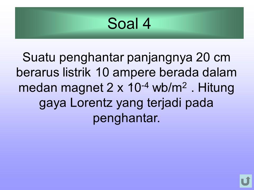 Soal 4. Suatu penghantar panjangnya 20 cm berarus listrik 10 ampere berada dalam medan magnet 2 x 10 -4 wb/m 2. Hitung gaya Lorentz yang terjadi pada