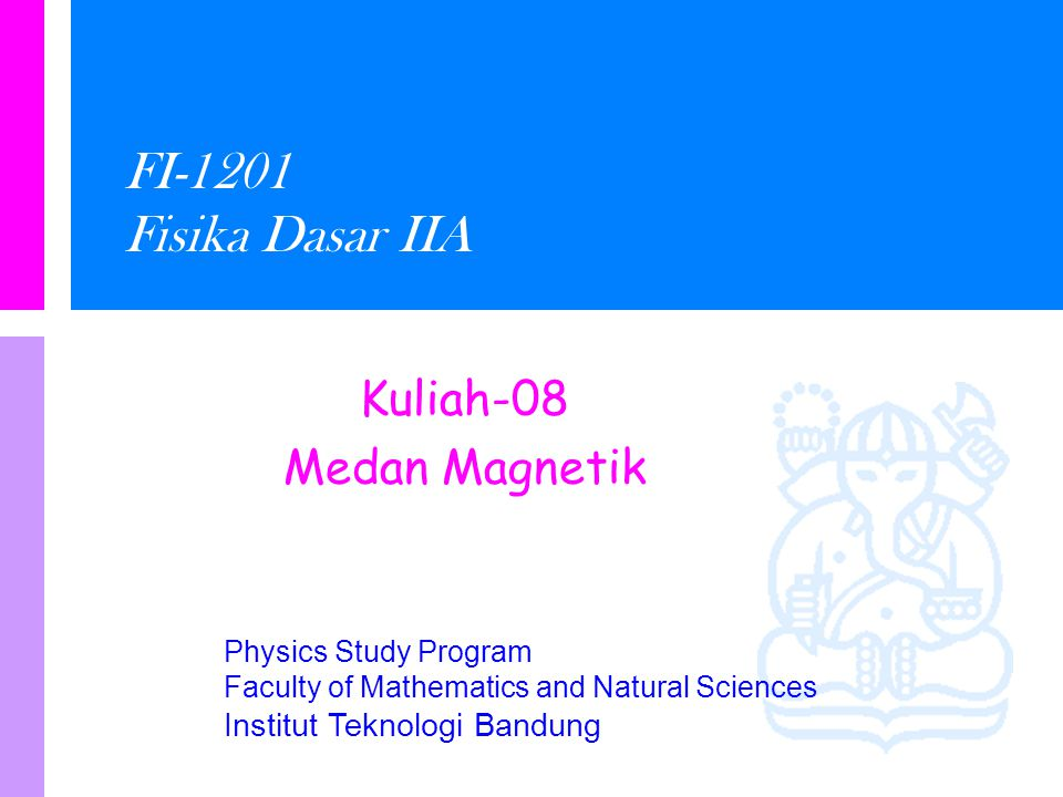 Physics Study Program Faculty of Mathematics and Natural Sciences Institut Teknologi Bandung FI-1201 Fisika Dasar IIA Kuliah-08 Medan Magnetik