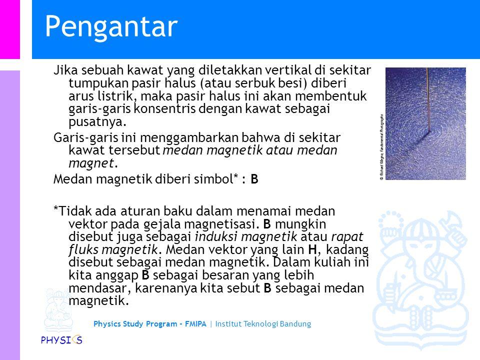 Physics Study Program - FMIPA   Institut Teknologi Bandung PHYSI S Topik Hari ini Pengantar Gaya Magnetik Gaya Magnetik Gaya Lorentz Gaya Lorentz Bubble Chamber Velocity Selector Mass Spectrometer Cyclotron