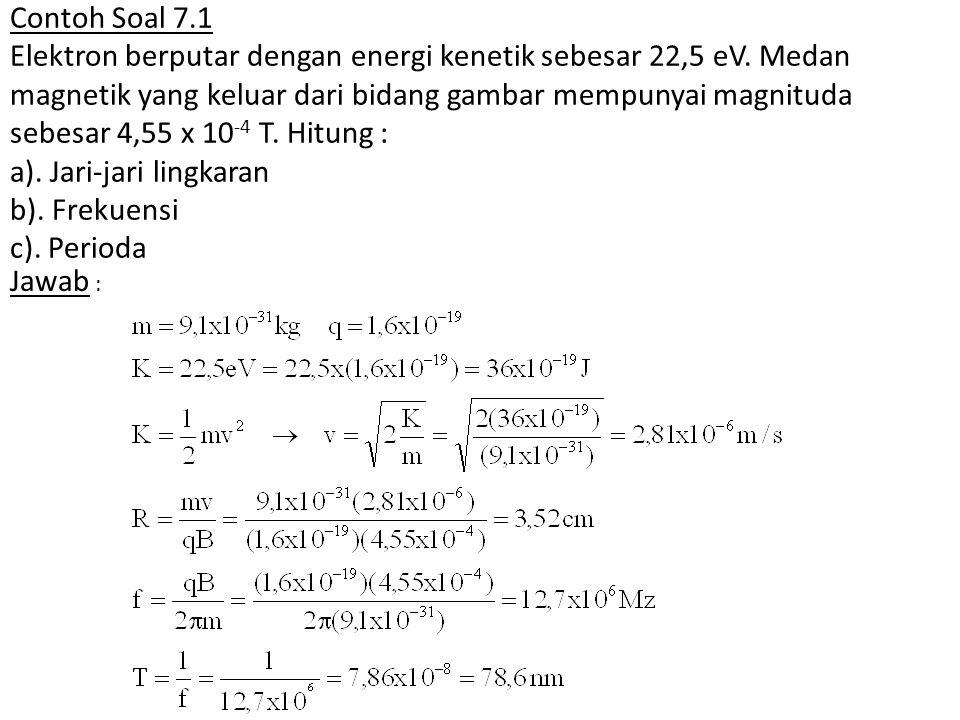 Contoh Soal 7.1 Elektron berputar dengan energi kenetik sebesar 22,5 eV. Medan magnetik yang keluar dari bidang gambar mempunyai magnituda sebesar 4,5