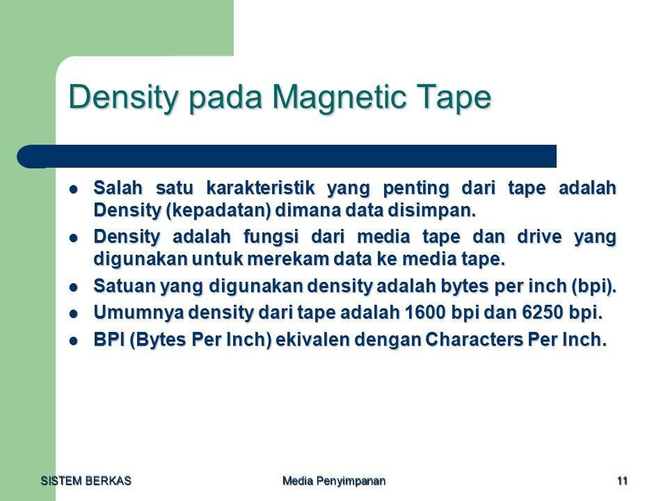 SISTEM BERKAS Media Penyimpanan 11 Density pada Magnetic Tape Salah satu karakteristik yang penting dari tape adalah Density (kepadatan) dimana data disimpan.