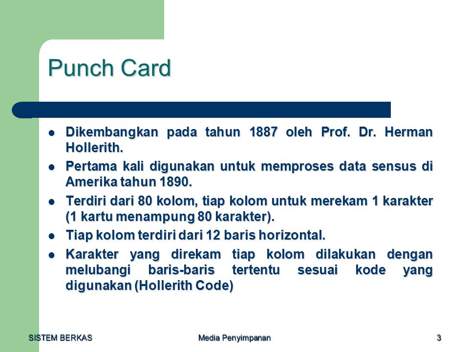 SISTEM BERKAS Media Penyimpanan 3 Punch Card Dikembangkan pada tahun 1887 oleh Prof. Dr. Herman Hollerith. Dikembangkan pada tahun 1887 oleh Prof. Dr.