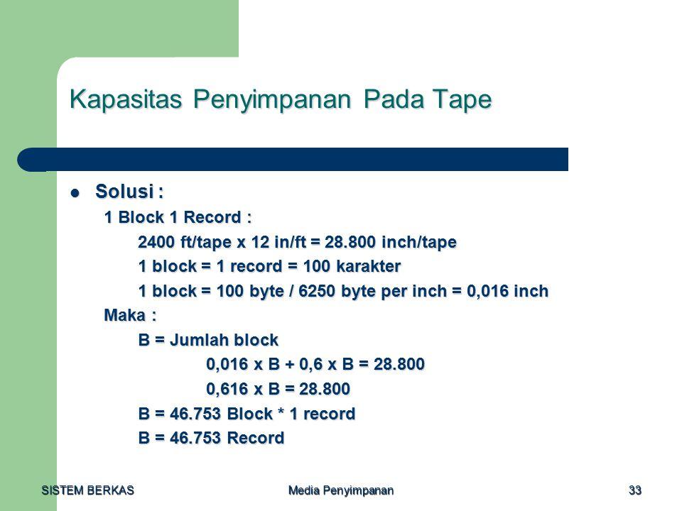 SISTEM BERKAS Media Penyimpanan 33 Kapasitas Penyimpanan Pada Tape Solusi : Solusi : 1 Block 1 Record : 2400 ft/tape x 12 in/ft = 28.800 inch/tape 1 block = 1 record = 100 karakter 1 block = 100 byte / 6250 byte per inch = 0,016 inch Maka : B = Jumlah block 0,016 x B + 0,6 x B = 28.800 0,616 x B = 28.800 B = 46.753 Block * 1 record B = 46.753 Record