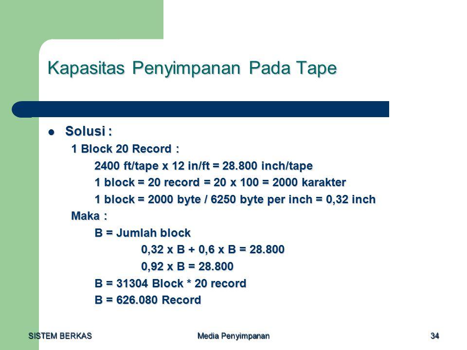 SISTEM BERKAS Media Penyimpanan 34 Kapasitas Penyimpanan Pada Tape Solusi : Solusi : 1 Block 20 Record : 2400 ft/tape x 12 in/ft = 28.800 inch/tape 1 block = 20 record = 20 x 100 = 2000 karakter 1 block = 2000 byte / 6250 byte per inch = 0,32 inch Maka : B = Jumlah block 0,32 x B + 0,6 x B = 28.800 0,92 x B = 28.800 B = 31304 Block * 20 record B = 626.080 Record