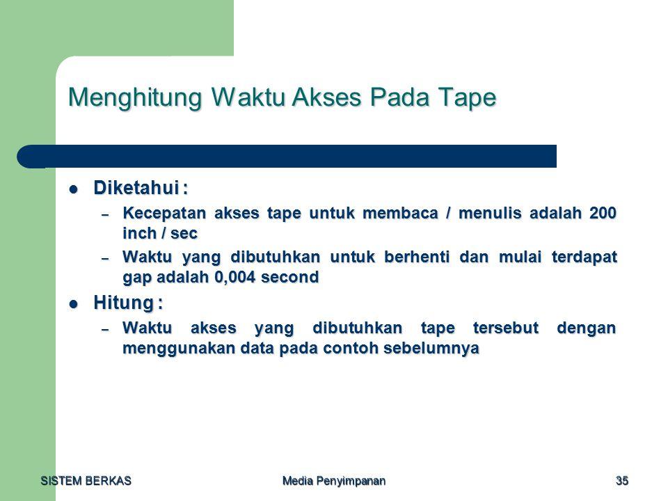 SISTEM BERKAS Media Penyimpanan 35 Menghitung Waktu Akses Pada Tape Diketahui : Diketahui : – Kecepatan akses tape untuk membaca / menulis adalah 200 inch / sec – Waktu yang dibutuhkan untuk berhenti dan mulai terdapat gap adalah 0,004 second Hitung : Hitung : – Waktu akses yang dibutuhkan tape tersebut dengan menggunakan data pada contoh sebelumnya
