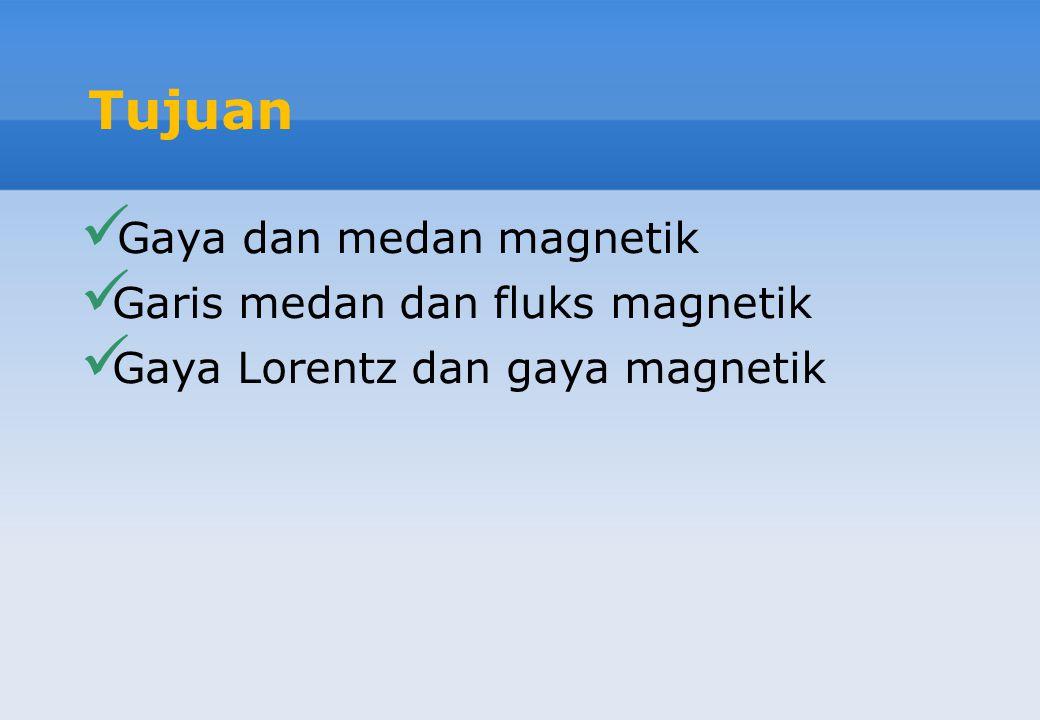 Tujuan Gaya dan medan magnetik Garis medan dan fluks magnetik Gaya Lorentz dan gaya magnetik