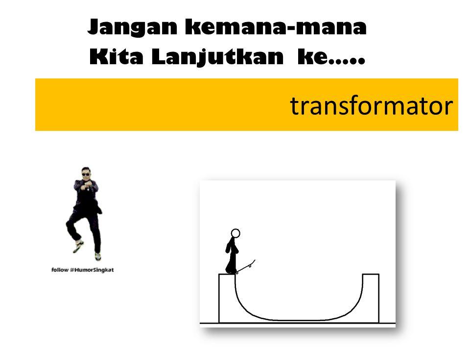 transformator Jangan kemana-mana Kita Lanjutkan ke…..