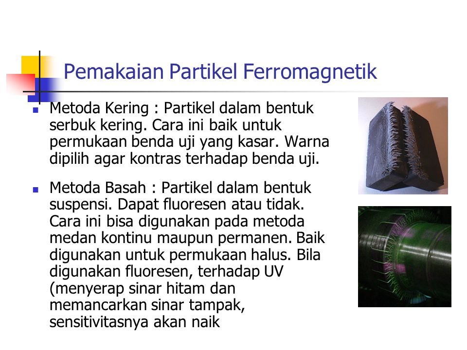 Pemakaian Partikel Ferromagnetik Metoda Kering : Partikel dalam bentuk serbuk kering. Cara ini baik untuk permukaan benda uji yang kasar. Warna dipili