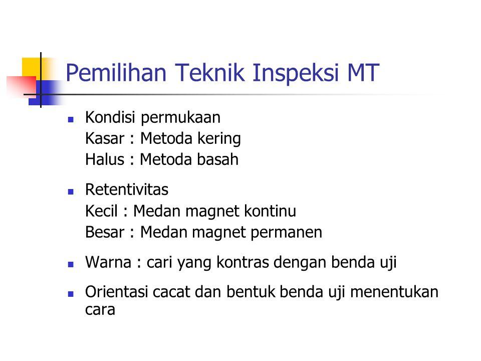 Pemilihan Teknik Inspeksi MT Kondisi permukaan Kasar : Metoda kering Halus : Metoda basah Retentivitas Kecil : Medan magnet kontinu Besar : Medan magn