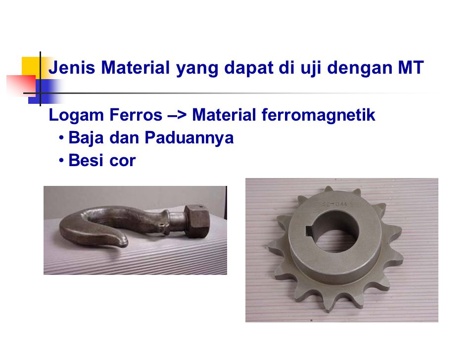 Jenis Material yang dapat di uji dengan MT Logam Ferros –> Material ferromagnetik Baja dan Paduannya Besi cor