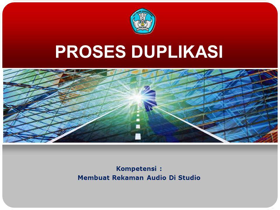 PROSES DUPLIKASI Kompetensi : Membuat Rekaman Audio Di Studio