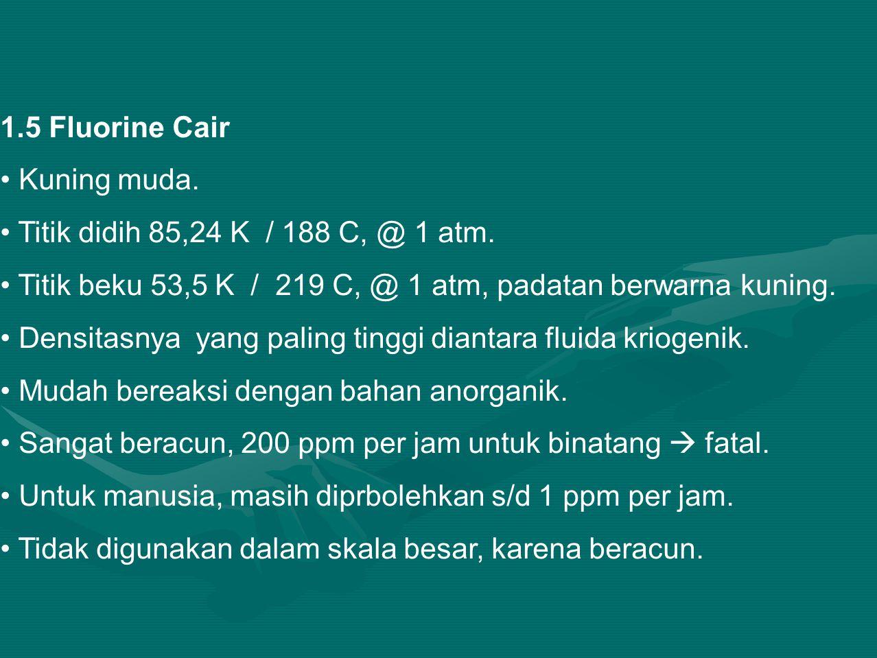 1.5 Fluorine Cair Kuning muda.Titik didih 85,24 K / 188 C, @ 1 atm.