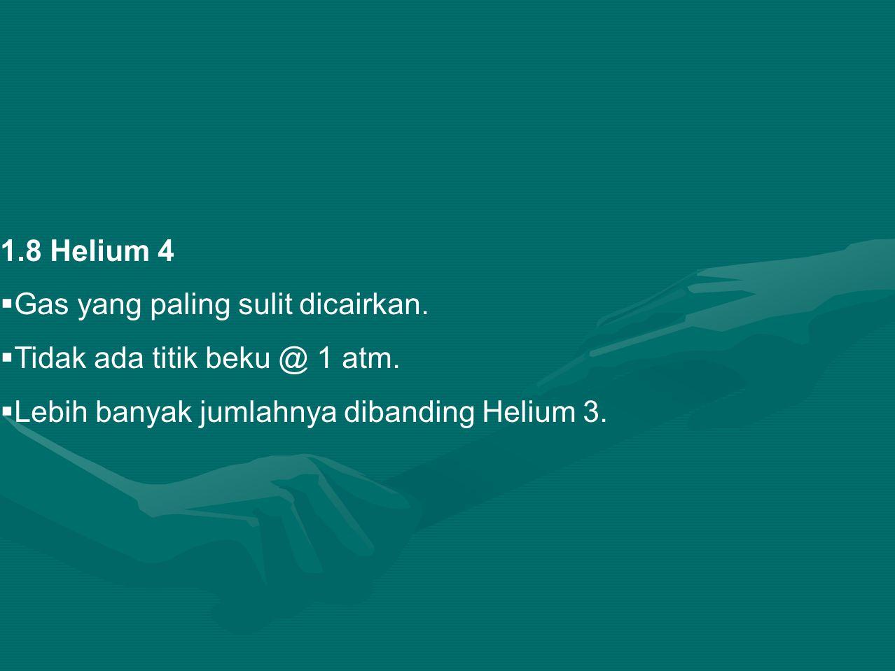 1.8 Helium 4  Gas yang paling sulit dicairkan. Tidak ada titik beku @ 1 atm.
