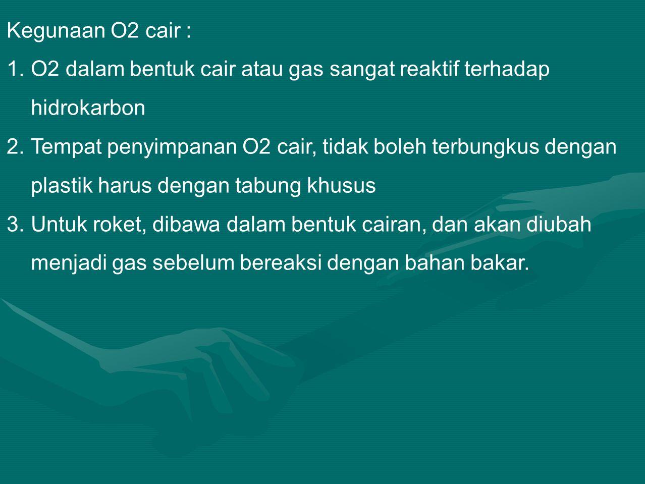 Kegunaan O2 cair : 1.O2 dalam bentuk cair atau gas sangat reaktif terhadap hidrokarbon 2.Tempat penyimpanan O2 cair, tidak boleh terbungkus dengan plastik harus dengan tabung khusus 3.Untuk roket, dibawa dalam bentuk cairan, dan akan diubah menjadi gas sebelum bereaksi dengan bahan bakar.