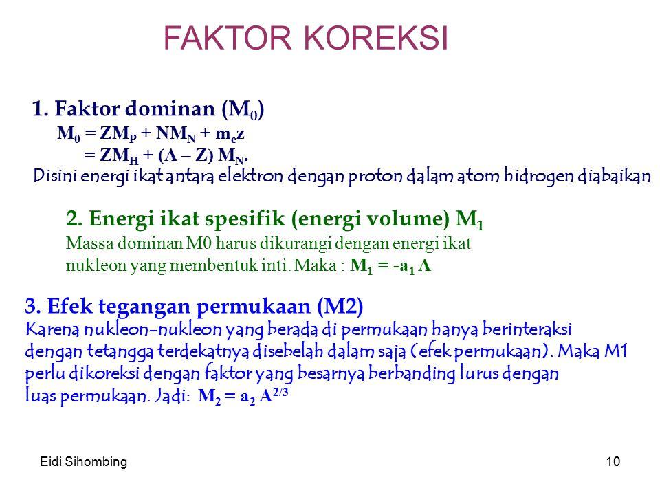 Eidi Sihombing10 FAKTOR KOREKSI 1. Faktor dominan (M 0 ) M 0 = ZM P + NM N + m e z = ZM H + (A – Z) M N. Disini energi ikat antara elektron dengan pro