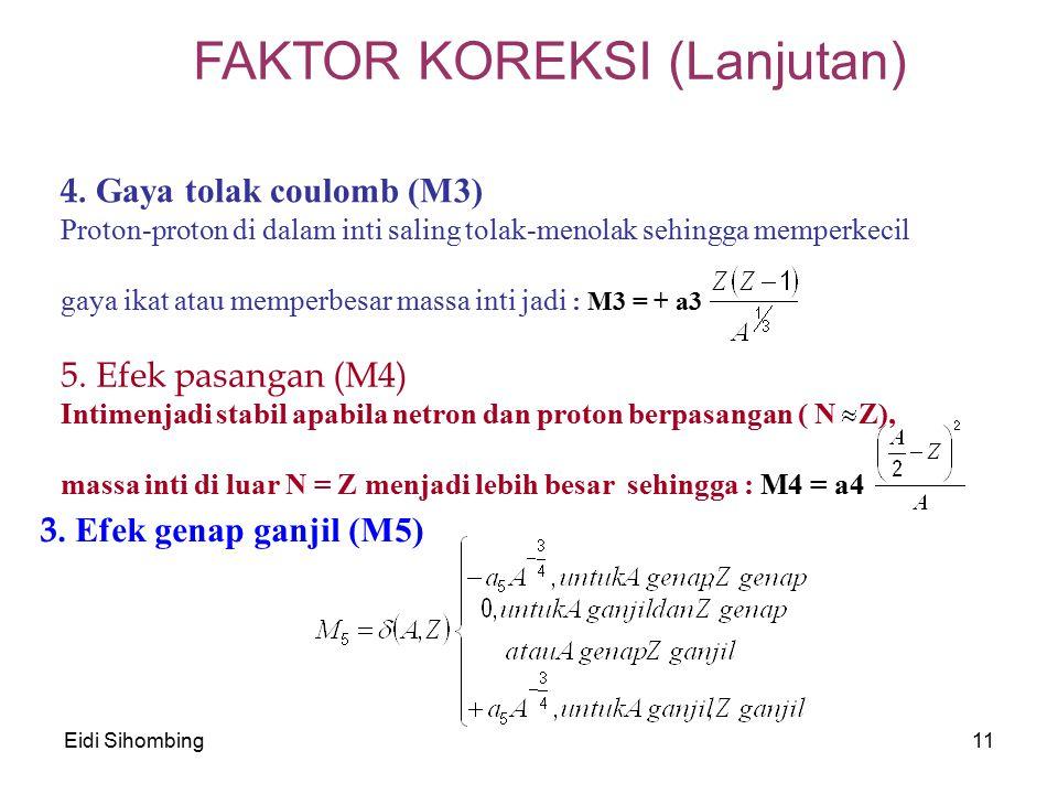 Eidi Sihombing11 FAKTOR KOREKSI (Lanjutan) 4. Gaya tolak coulomb (M3) Proton-proton di dalam inti saling tolak-menolak sehingga memperkecil gaya ikat