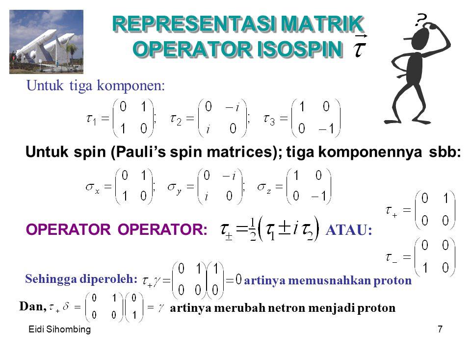 Eidi Sihombing7 REPRESENTASI MATRIK OPERATOR ISOSPIN Untuk spin (Pauli's spin matrices); tiga komponennya sbb: OPERATOR OPERATOR: Untuk tiga komponen: