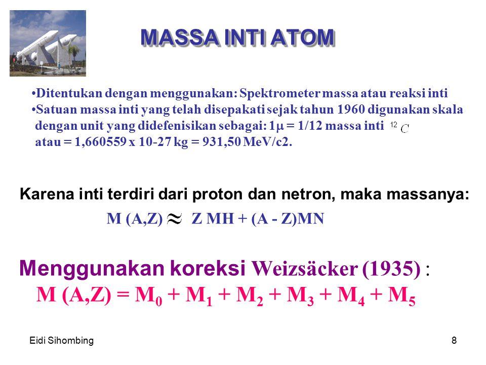 Eidi Sihombing8 MASSA INTI ATOM Karena inti terdiri dari proton dan netron, maka massanya: Menggunakan koreksi W eizsäcker (1935) : M (A,Z) = M 0 + M