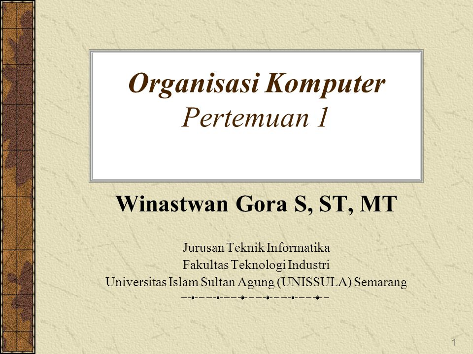 1 Organisasi Komputer Pertemuan 1 Winastwan Gora S, ST, MT Jurusan Teknik Informatika Fakultas Teknologi Industri Universitas Islam Sultan Agung (UNIS