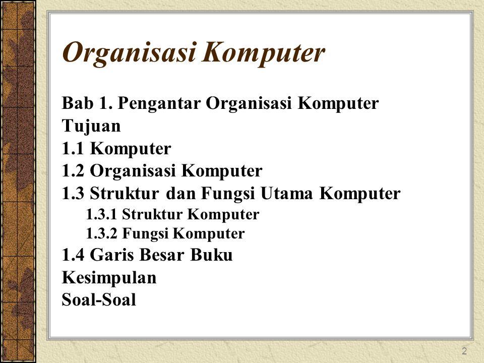 2 Organisasi Komputer Bab 1. Pengantar Organisasi Komputer Tujuan 1.1 Komputer 1.2 Organisasi Komputer 1.3 Struktur dan Fungsi Utama Komputer 1.3.1 St