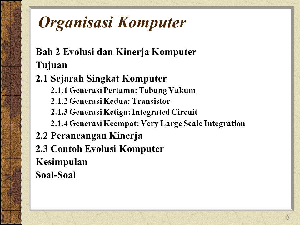 3 Organisasi Komputer Bab 2 Evolusi dan Kinerja Komputer Tujuan 2.1 Sejarah Singkat Komputer 2.1.1 Generasi Pertama: Tabung Vakum 2.1.2 Generasi Kedua
