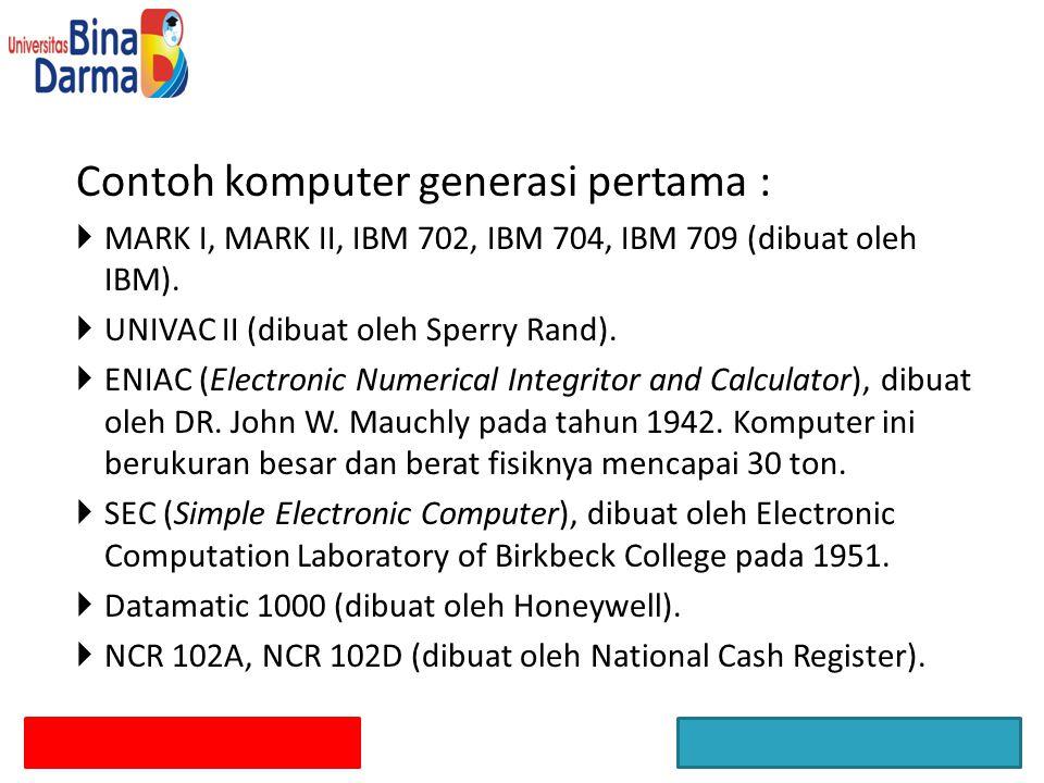 Contoh komputer generasi pertama :  MARK I, MARK II, IBM 702, IBM 704, IBM 709 (dibuat oleh IBM).