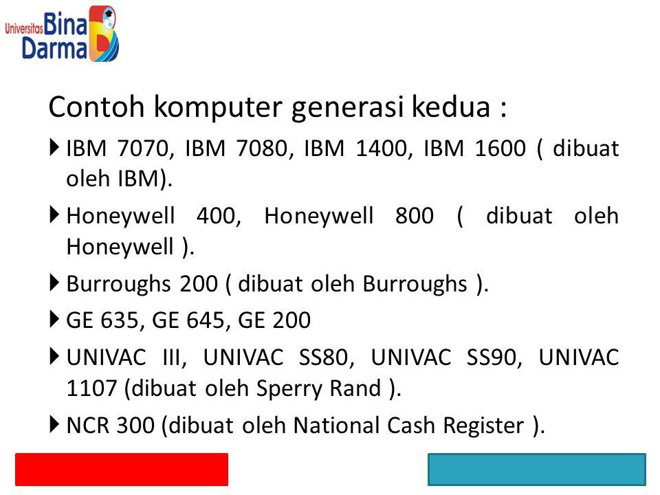 Contoh komputer generasi kedua :  IBM 7070, IBM 7080, IBM 1400, IBM 1600 ( dibuat oleh IBM).
