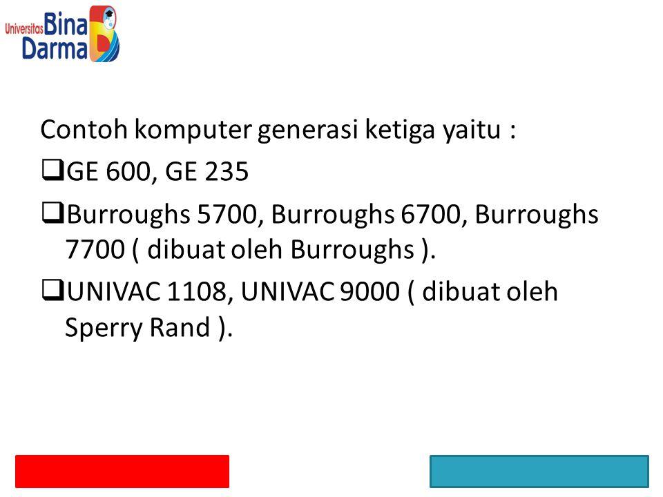Contoh komputer generasi ketiga yaitu :  GE 600, GE 235  Burroughs 5700, Burroughs 6700, Burroughs 7700 ( dibuat oleh Burroughs ).