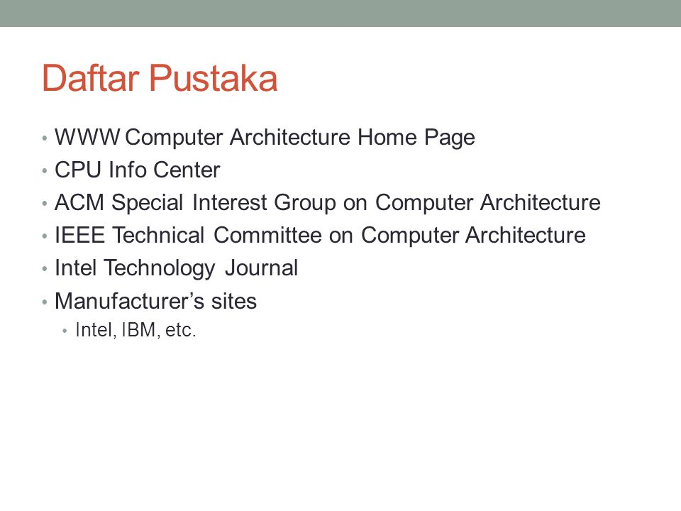 Daftar Pustaka WWW Computer Architecture Home Page CPU Info Center ACM Special Interest Group on Computer Architecture IEEE Technical Committee on Com