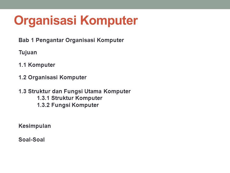 Organisasi Komputer Bab 1 Pengantar Organisasi Komputer Tujuan 1.1 Komputer 1.2 Organisasi Komputer 1.3 Struktur dan Fungsi Utama Komputer 1.3.1 Struk