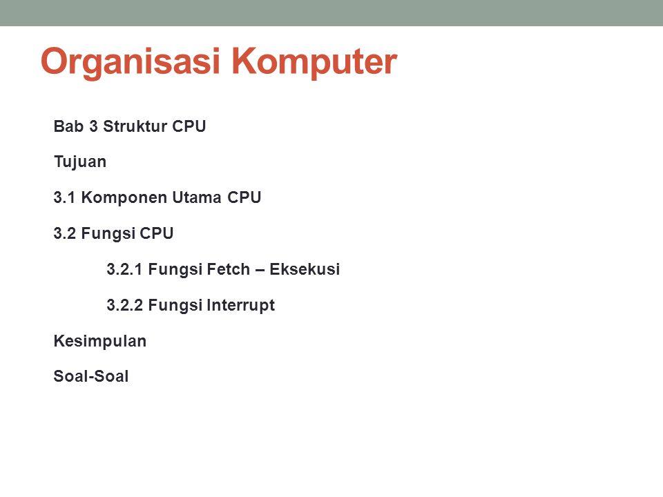 Organisasi Komputer Bab 3 Struktur CPU Tujuan 3.1 Komponen Utama CPU 3.2 Fungsi CPU 3.2.1 Fungsi Fetch – Eksekusi 3.2.2 Fungsi Interrupt Kesimpulan So