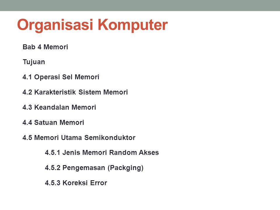 Organisasi Komputer Bab 4 Memori Tujuan 4.1 Operasi Sel Memori 4.2 Karakteristik Sistem Memori 4.3 Keandalan Memori 4.4 Satuan Memori 4.5 Memori Utama
