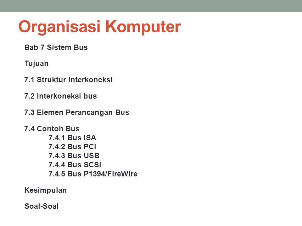 Organisasi Komputer Bab 7 Sistem Bus Tujuan 7.1 Struktur Interkoneksi 7.2 Interkoneksi bus 7.3 Elemen Perancangan Bus 7.4 Contoh Bus 7.4.1 Bus ISA 7.4