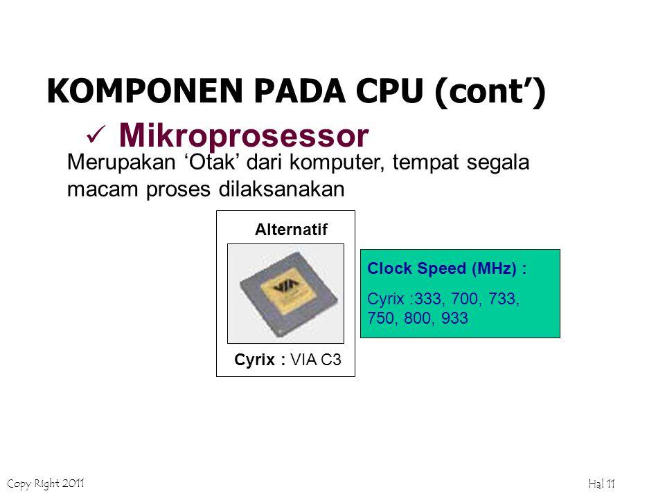 Copy Right 2011 Hal 10 AMD : AMD K6, AMD K6-2, ATHLON (AMD K7) Ekonomis : Duron Clock Speed (MHz) : K6 :166, 200, 233, 300 K6-2 : 300, 450, 533,700 Thunderbird : 900, 1000, 1200, 1300 ATHLON : 1500, 1600, 1700, 1800, 1900, 2000, 2100 Duron : 700,750,800,850,900,10 00,1100,1200 KOMPONEN PADA CPU (cont') Mikroprosessor Merupakan 'Otak' dari komputer, tempat segala macam proses dilaksanakan