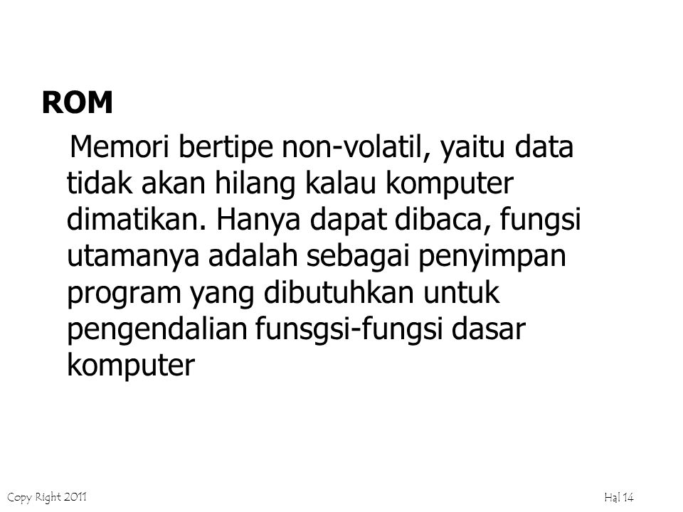 Copy Right 2011 Hal 13 Memori Utama KOMPONEN PADA CPU (cont') ROM Read Only Memory EPROM Erase Programable ROM EEPROM Electrical Erase Programable ROM) – flash ROM