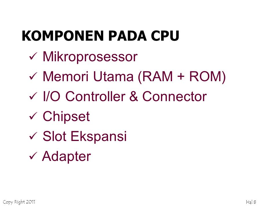 Copy Right 2011 Hal 8 KOMPONEN PADA CPU Mikroprosessor Memori Utama (RAM + ROM) I/O Controller & Connector Chipset Slot Ekspansi Adapter