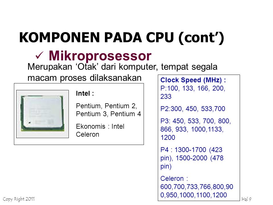 Copy Right 2011 Hal 9 Intel : Pentium, Pentium 2, Pentium 3, Pentium 4 Ekonomis : Intel Celeron Clock Speed (MHz) : P:100, 133, 166, 200, 233 P2:300, 450, 533,700 P3: 450, 533, 700, 800, 866, 933, 1000,1133, 1200 P4 : 1300-1700 (423 pin), 1500-2000 (478 pin) Celeron : 600,700,733,766,800,90 0,950,1000,1100,1200 KOMPONEN PADA CPU (cont') Mikroprosessor Merupakan 'Otak' dari komputer, tempat segala macam proses dilaksanakan
