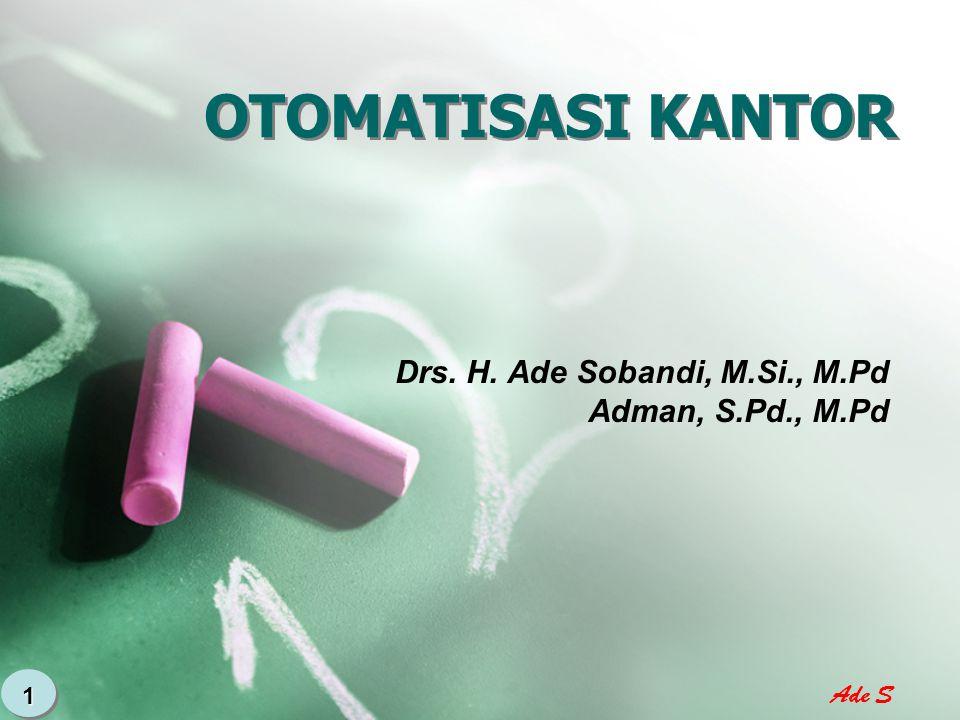 Ade S 1 OTOMATISASI KANTOR Drs. H. Ade Sobandi, M.Si., M.Pd Adman, S.Pd., M.Pd